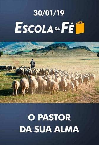 O Pastor da sua alma - Escola da Fé - 30/01/19