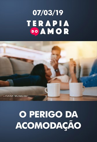 O perigo da acomodação - Terapia do amor - 07/03/19