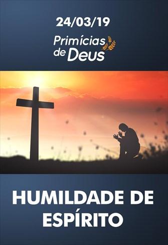 Humildade de espírito – Primícias de Deus – 24/03/19