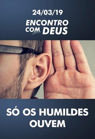 Só os humildes ouvem - Encontro com Deus - 24/03/19