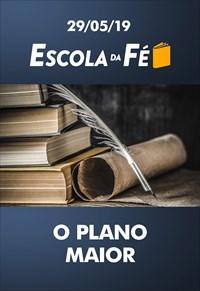 O plano maior - Escola da fé - 29/05/19