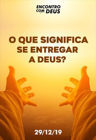 O que significa se entregar a Deus? - Encontro com Deus - 29/12/19