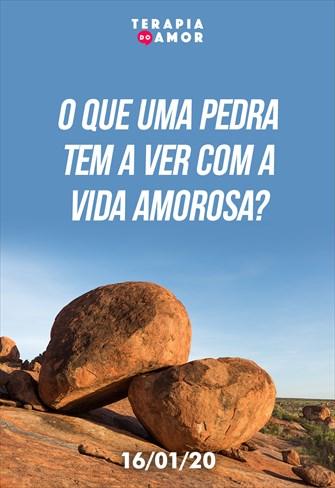 O que uma pedra tem a ver com a vida amorosa? - Terapia do Amor - 16/01/20