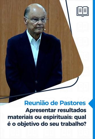 Apresentar resultados materiais ou espirituais: qual é o objetivo do seu trabalho? - Reunião de Pastores - 12/11/20