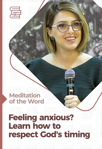Feeling anxious? Learn how to respect God's timing - Meditation of the Word