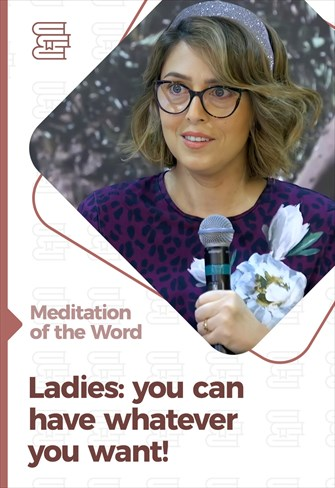 Ladies: you can have whatever you want! - Meditation of the Word