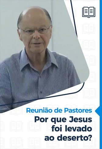Por que Jesus foi levado ao deserto? - Reunião de Pastores - 18/02/21