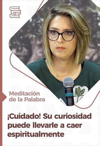 Meditación de la Palabra - ¡Cuidado! Su curiosidad puede llevarle a caer espiritualmente