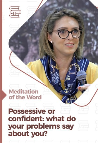 Possessive or confident: what do your problems say about you? - Meditation of the Word