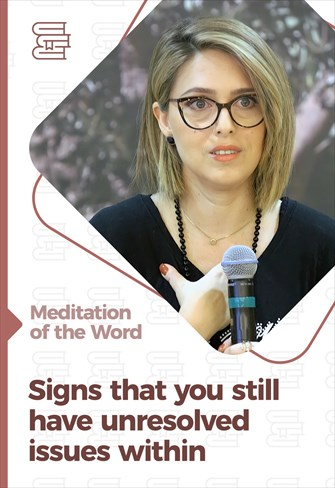 Signs that you still have unresolved issues within - Meditation of the Word
