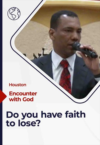 Encounter with God, Houston, Do you have faith to lose? 03/07/21