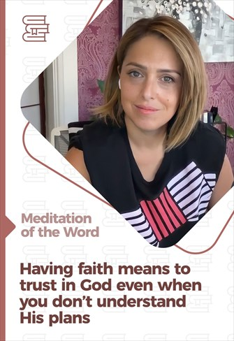 Having faith means to trust in God even when you don't understand His plans - Meditation of the Word