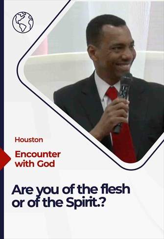 Encounter with God - 04/17/21 - Houston - Are you of the flesh or of the Spirit