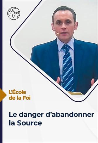 L'école de la Foi - 05/05/21 - France - Le danger d'abandonner la Source