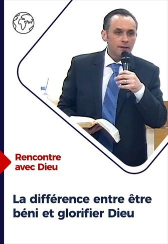 Rencontre avec Dieu - 16/05/21 - France - La différence entre être béni et glorifier Dieu